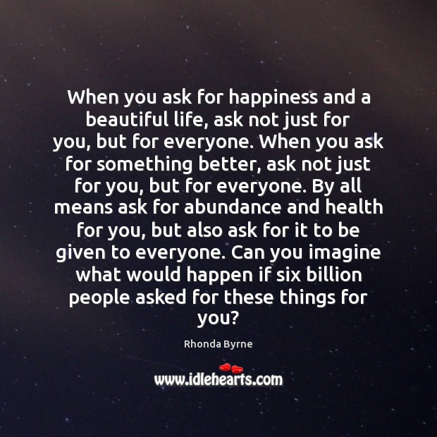 When you ask for happiness and a beautiful life, ask not just Rhonda Byrne Picture Quote