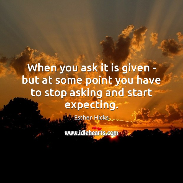 When you ask it is given – but at some point you have to stop asking and start expecting. Image