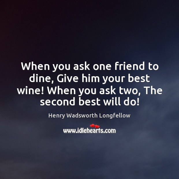 Image, When you ask one friend to dine, Give him your best wine!