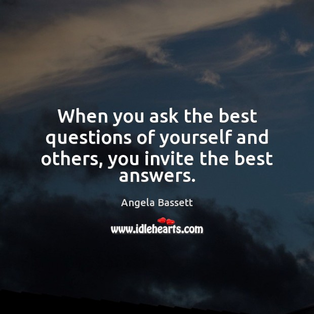 When you ask the best questions of yourself and others, you invite the best answers. Angela Bassett Picture Quote