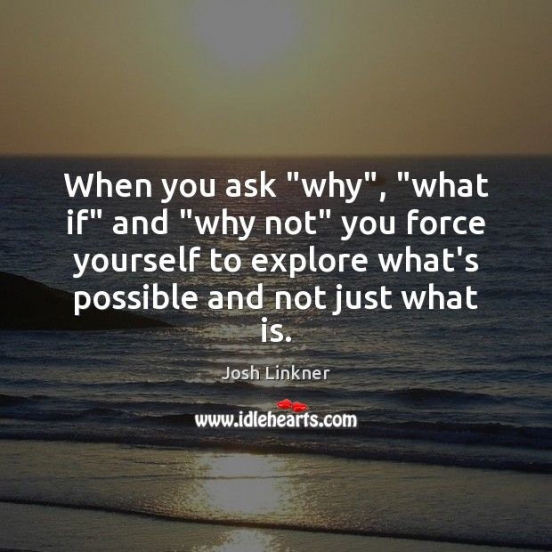 """When you ask """"why"""", """"what if"""" and """"why not"""" you force yourself Image"""