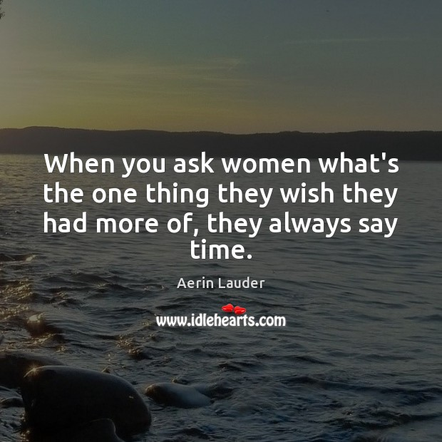 When you ask women what's the one thing they wish they had more of, they always say time. Aerin Lauder Picture Quote