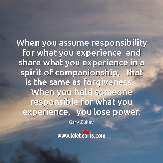 When you assume responsibility for what you experience  and share what you Image