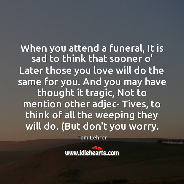 When you attend a funeral, It is sad to think that sooner Tom Lehrer Picture Quote