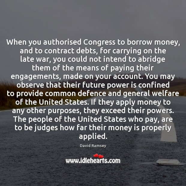When you authorised Congress to borrow money, and to contract debts, for Image