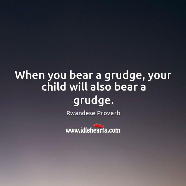When you bear a grudge, your child will also bear a grudge. Rwandese Proverbs Image