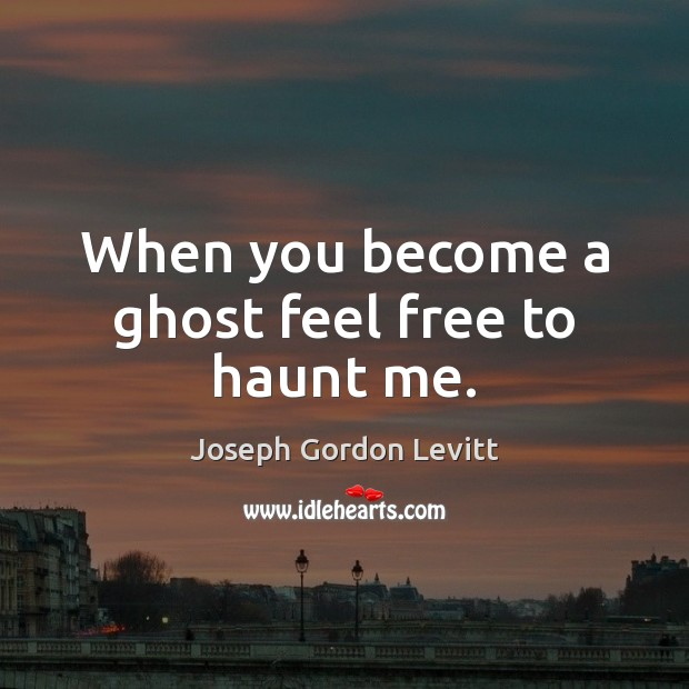 When you become a ghost feel free to haunt me. Joseph Gordon Levitt Picture Quote