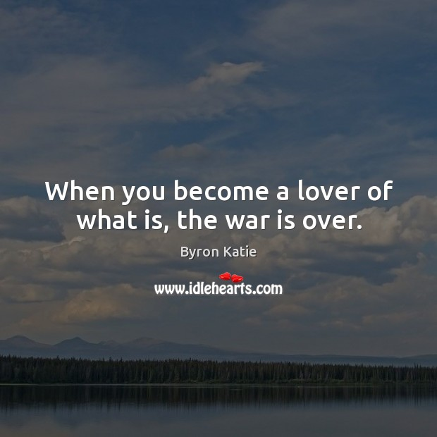 When you become a lover of what is, the war is over. Byron Katie Picture Quote