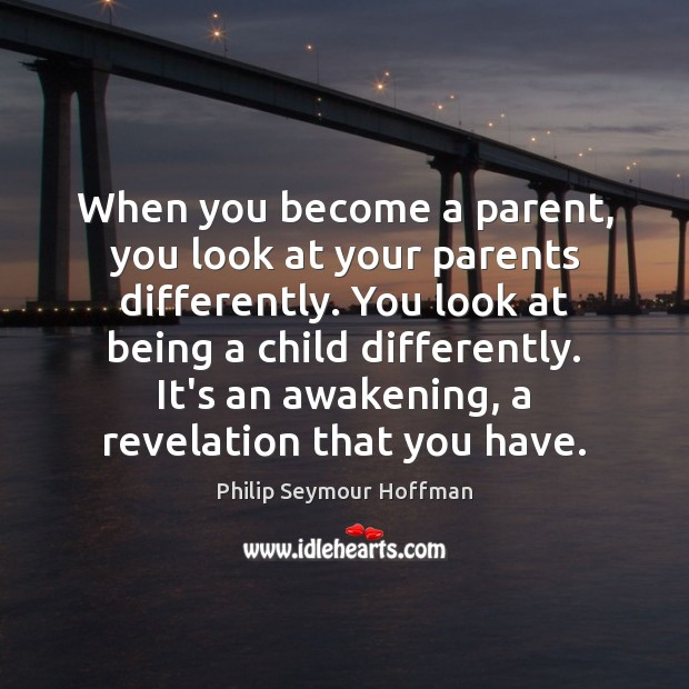 When you become a parent, you look at your parents differently. You Philip Seymour Hoffman Picture Quote