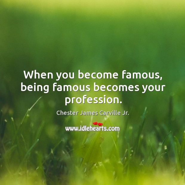 When you become famous, being famous becomes your profession. Image