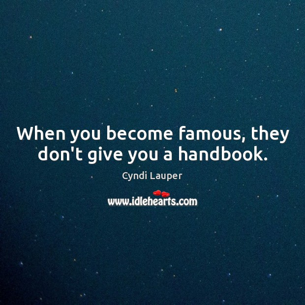 When you become famous, they don't give you a handbook. Cyndi Lauper Picture Quote