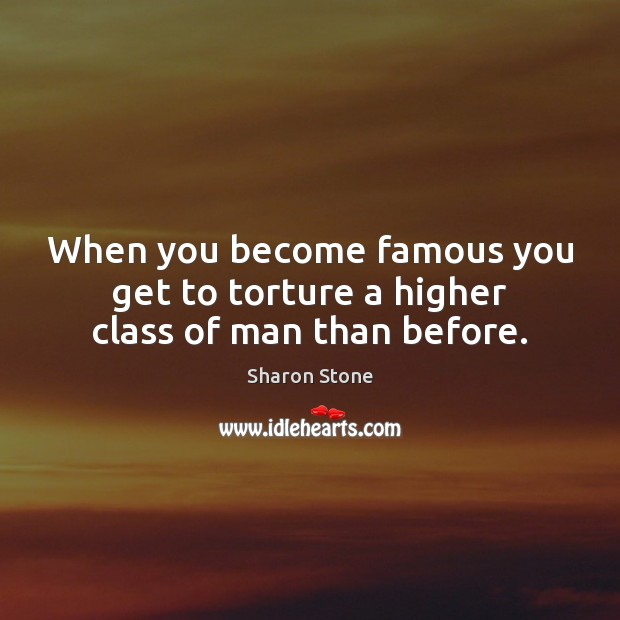 When you become famous you get to torture a higher class of man than before. Image