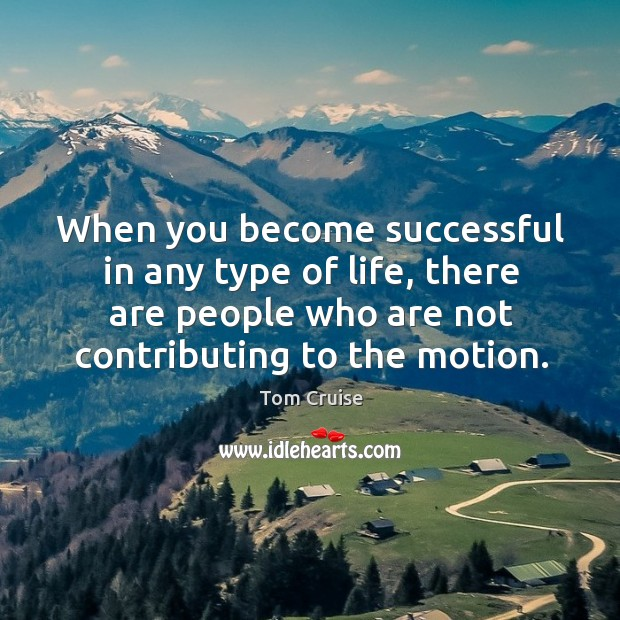 When you become successful in any type of life, there are people who are not contributing to the motion. Image