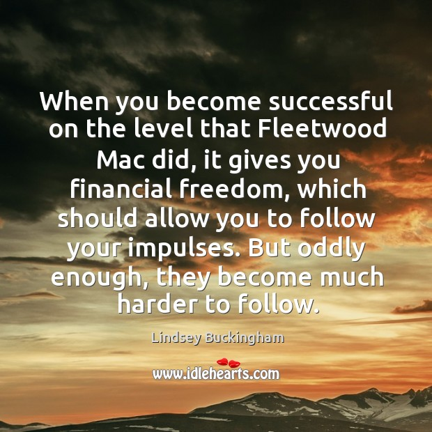 When you become successful on the level that fleetwood mac did, it gives you financial freedom Lindsey Buckingham Picture Quote