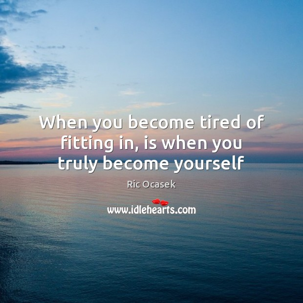 When you become tired of fitting in, is when you truly become yourself Image