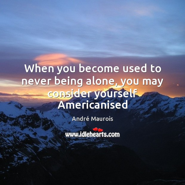 Image, When you become used to never being alone, you may consider yourself Americanised