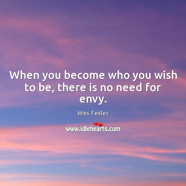 When you become who you wish to be, there is no need for envy. Wes Fesler Picture Quote