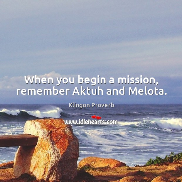 When you begin a mission, remember aktuh and melota. Klingon Proverbs Image