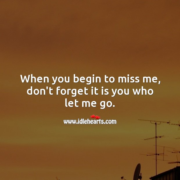 Image, When you begin to miss me, don't forget it is you who let me go.