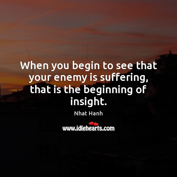 Image, When you begin to see that your enemy is suffering, that is the beginning of insight.