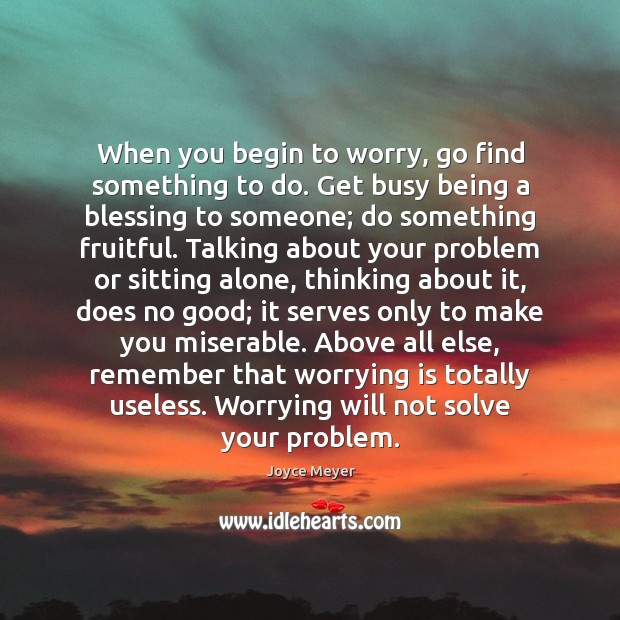 Image, When you begin to worry, go find something to do. Get busy