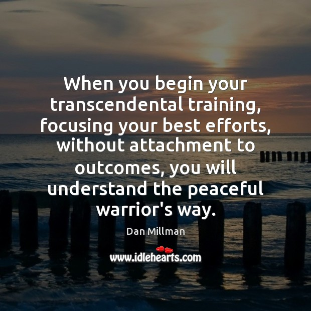 When you begin your transcendental training, focusing your best efforts, without attachment Dan Millman Picture Quote