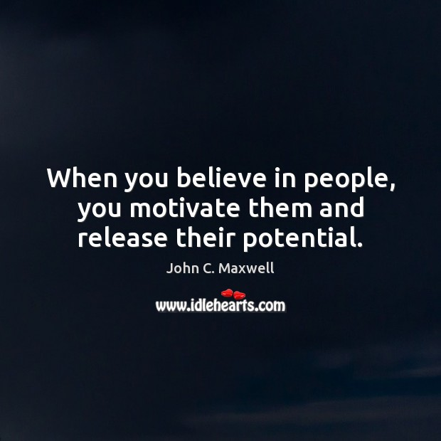 Image about When you believe in people, you motivate them and release their potential.