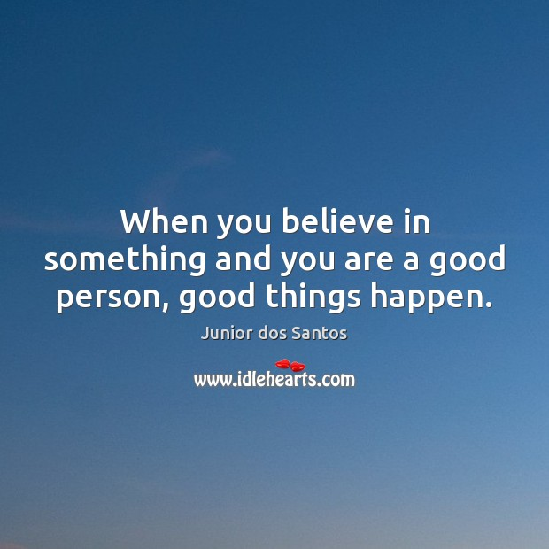 When you believe in something and you are a good person, good things happen. Image
