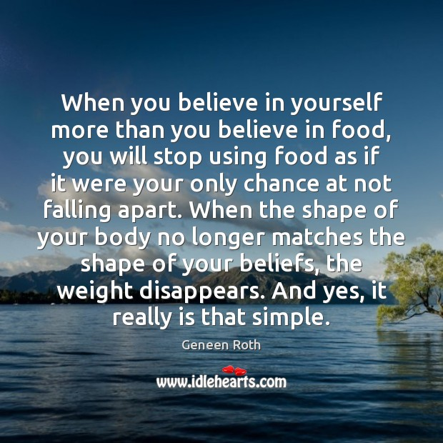 When you believe in yourself more than you believe in food, you Geneen Roth Picture Quote