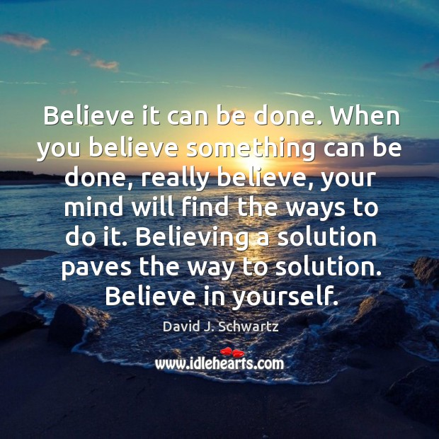 When you believe something can be done, really believe, your mind will find the ways to do it. David J. Schwartz Picture Quote