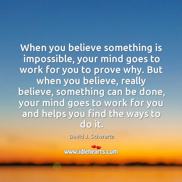 When you believe something is impossible, your mind goes to work for David J. Schwartz Picture Quote