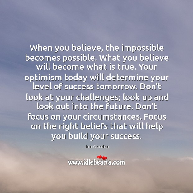 When you believe, the impossible becomes possible. What you believe will become Jon Gordon Picture Quote