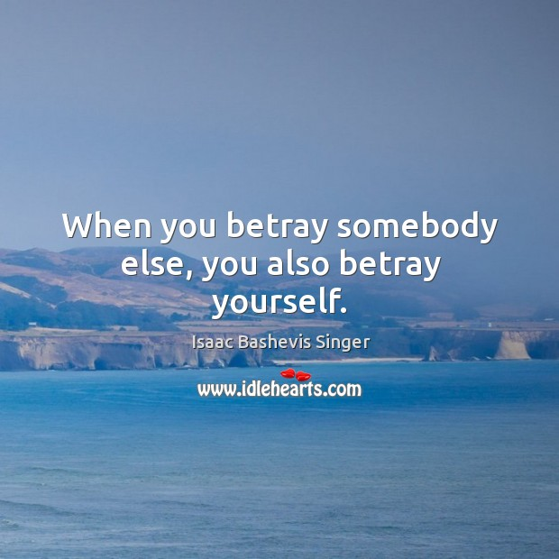 When you betray somebody else, you also betray yourself. Image