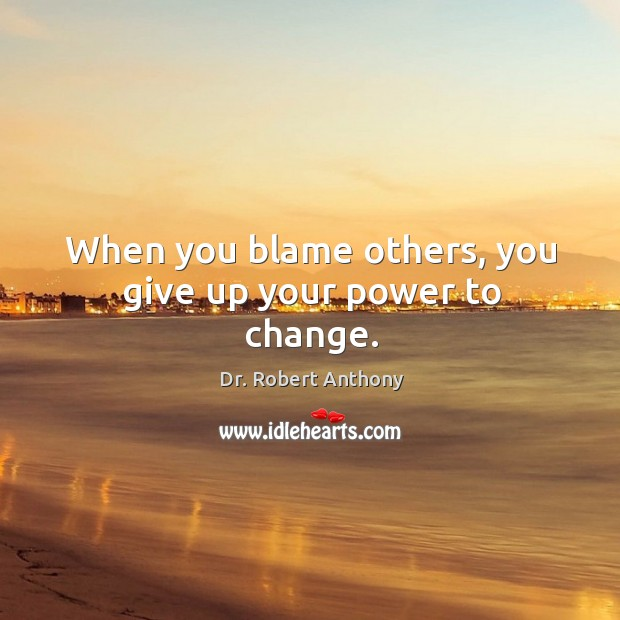 When you blame others, you give up your power to change. Image