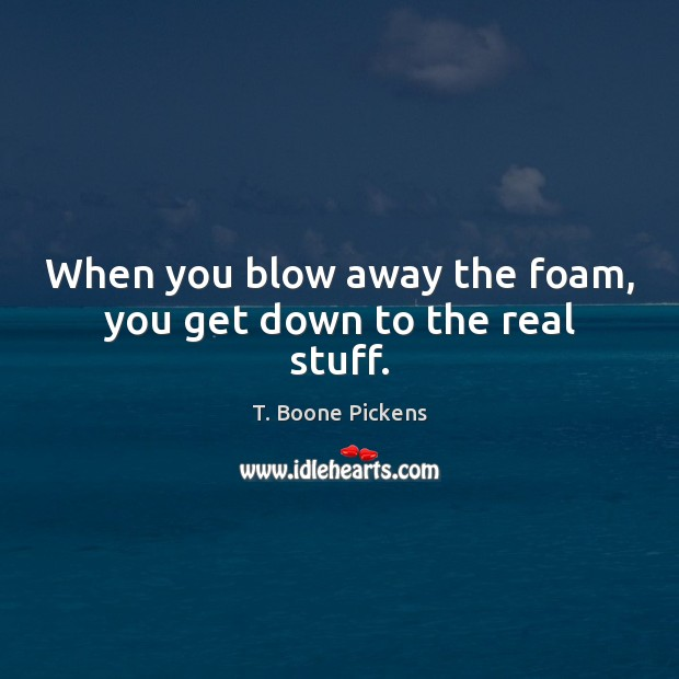 When you blow away the foam, you get down to the real stuff. T. Boone Pickens Picture Quote