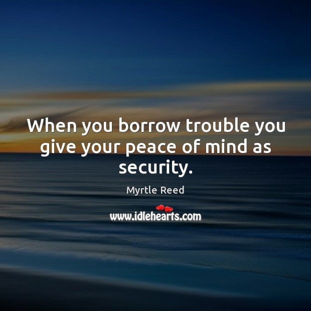 When you borrow trouble you give your peace of mind as security. Myrtle Reed Picture Quote