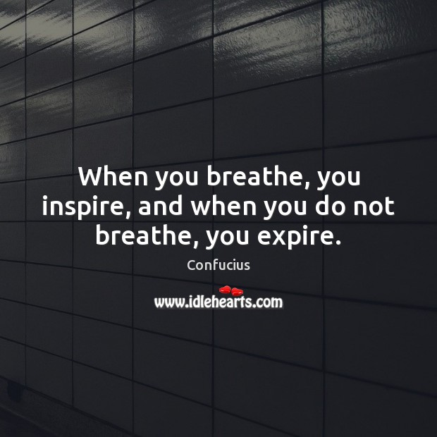Image, When you breathe, you inspire, and when you do not breathe, you expire.