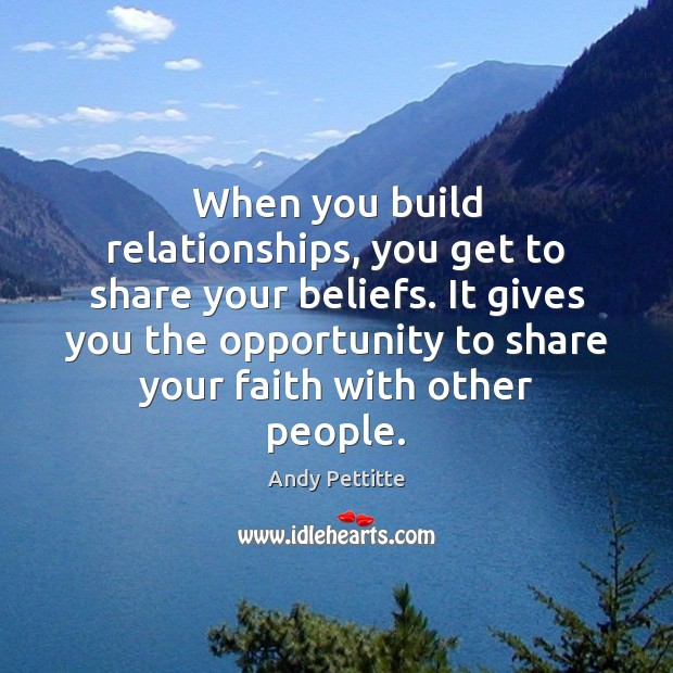 Image, When you build relationships, you get to share your beliefs. It gives