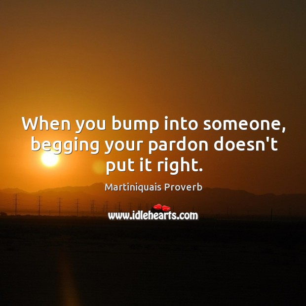When you bump into someone, begging your pardon doesn't put it right. Martiniquais Proverbs Image