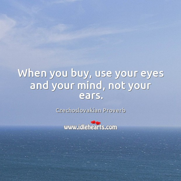 When you buy, use your eyes and your mind, not your ears. Czechoslovakian Proverbs Image