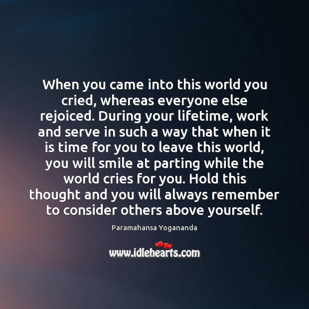 When you came into this world you cried, whereas everyone else rejoiced. Image