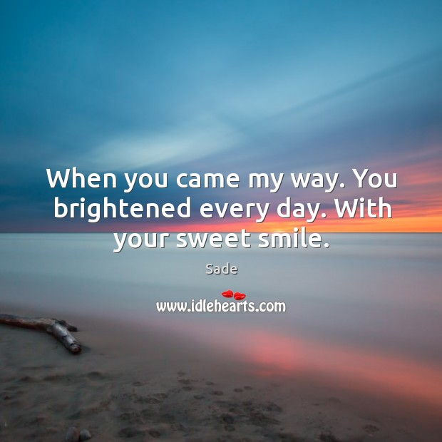When you came my way. You brightened every day. With your sweet smile. Sade Picture Quote