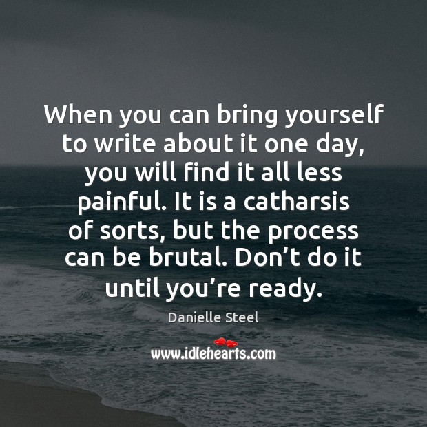 When you can bring yourself to write about it one day, you Danielle Steel Picture Quote