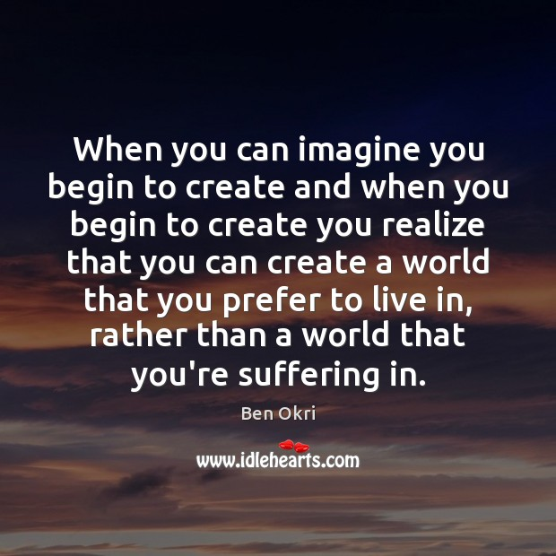 When you can imagine you begin to create and when you begin Ben Okri Picture Quote