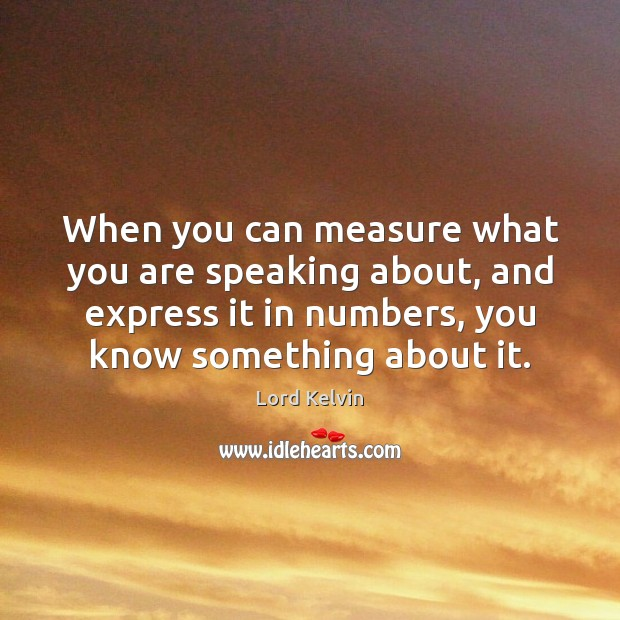 When you can measure what you are speaking about, and express it Image