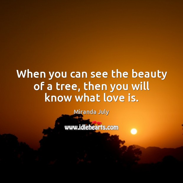 When you can see the beauty of a tree, then you will know what love is. Miranda July Picture Quote