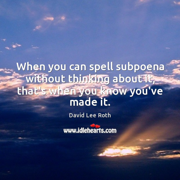 When you can spell subpoena without thinking about it, that's when you Image