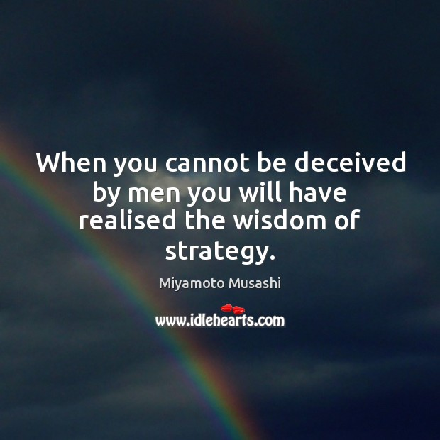 When you cannot be deceived by men you will have realised the wisdom of strategy. Miyamoto Musashi Picture Quote