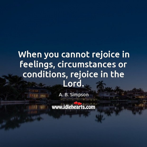 Image, When you cannot rejoice in feelings, circumstances or conditions, rejoice in the Lord.