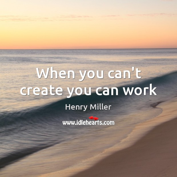 When you can't create you can work Henry Miller Picture Quote